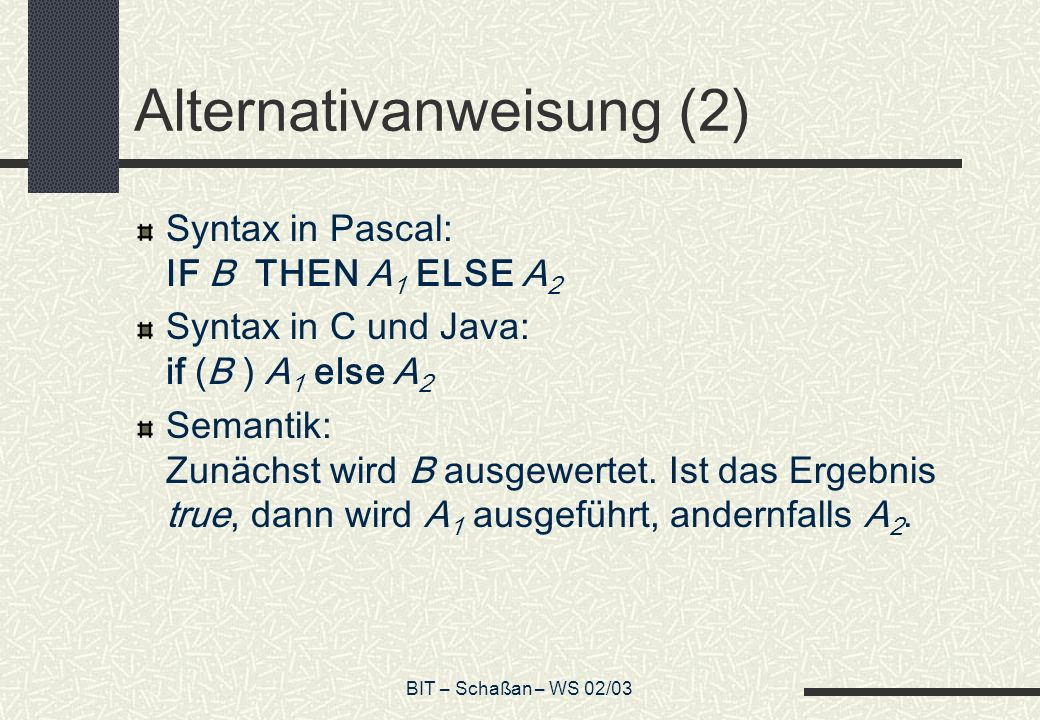 BIT – Schaßan – WS 02/03 Alternativanweisung (2) Syntax in Pascal: IF B THEN A 1 ELSE A 2 Syntax in C und Java: if (B ) A 1 else A 2 Semantik: Zunächs