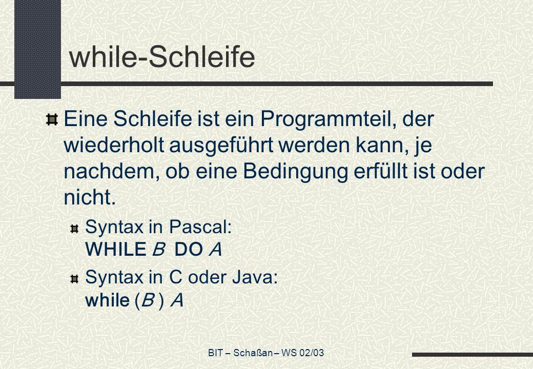 BIT – Schaßan – WS 02/03 while-Schleife Eine Schleife ist ein Programmteil, der wiederholt ausgeführt werden kann, je nachdem, ob eine Bedingung erfül