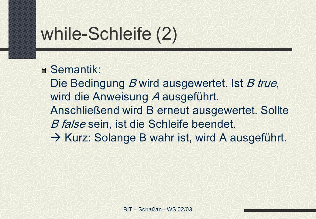 BIT – Schaßan – WS 02/03 while-Schleife (2) Semantik: Die Bedingung B wird ausgewertet. Ist B true, wird die Anweisung A ausgeführt. Anschließend wird