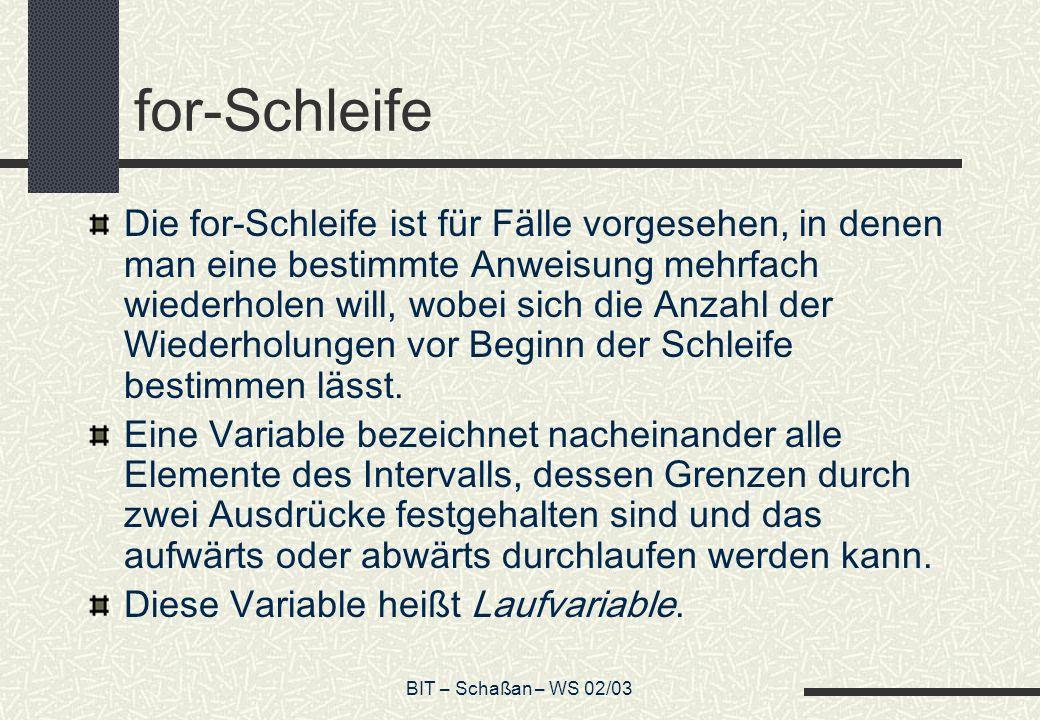 BIT – Schaßan – WS 02/03 for-Schleife Die for-Schleife ist für Fälle vorgesehen, in denen man eine bestimmte Anweisung mehrfach wiederholen will, wobe