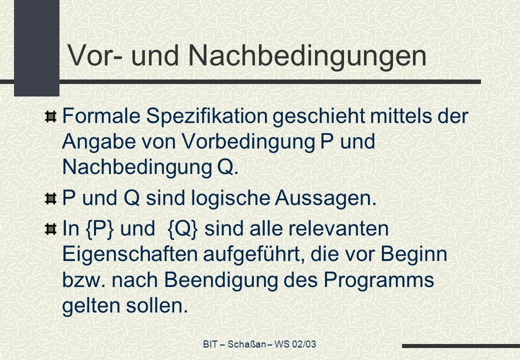 BIT – Schaßan – WS 02/03 Vor- und Nachbedingungen Formale Spezifikation geschieht mittels der Angabe von Vorbedingung P und Nachbedingung Q. P und Q s