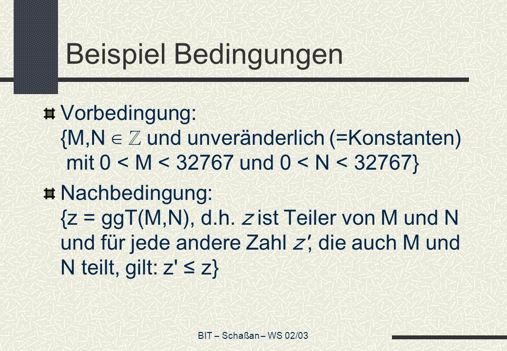 BIT – Schaßan – WS 02/03 Beispiel Bedingungen Vorbedingung: {M,N und unveränderlich (=Konstanten) mit 0 < M < 32767 und 0 < N < 32767} Nachbedingung: