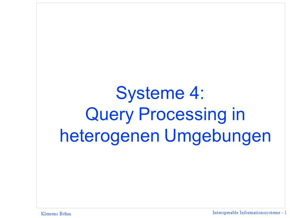 Interoperable Informationssysteme - 1 Klemens Böhm Systeme 4: Query Processing in heterogenen Umgebungen