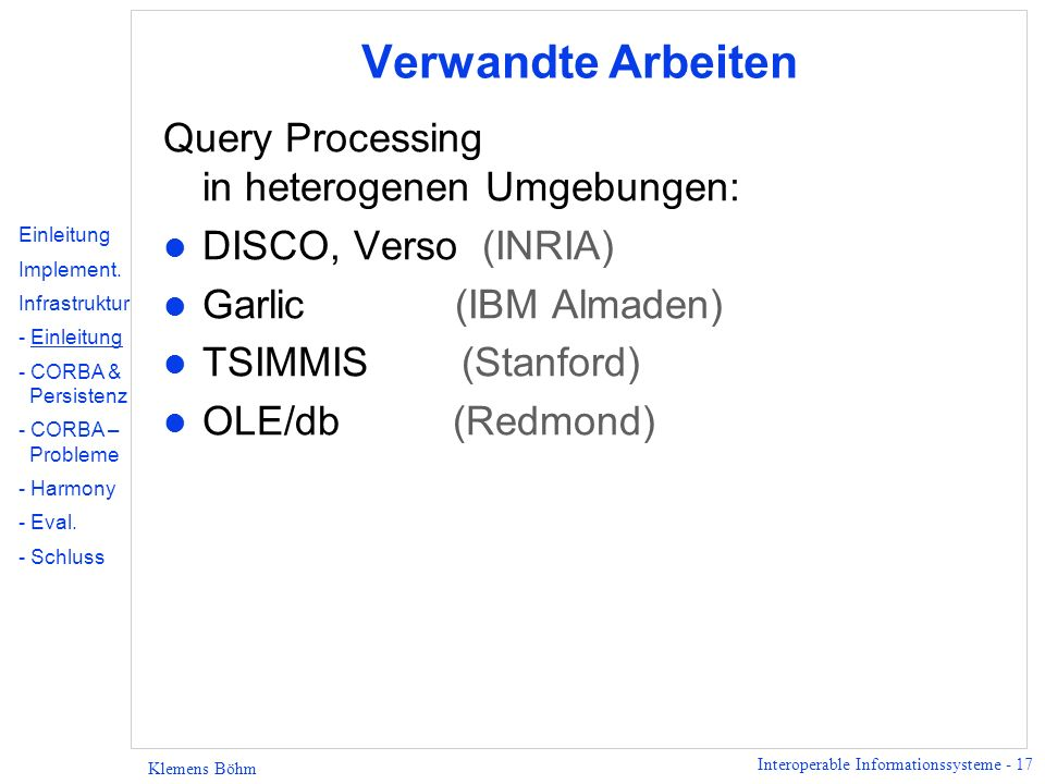 Interoperable Informationssysteme - 17 Klemens Böhm Verwandte Arbeiten Query Processing in heterogenen Umgebungen: l DISCO, Verso (INRIA) l Garlic (IB