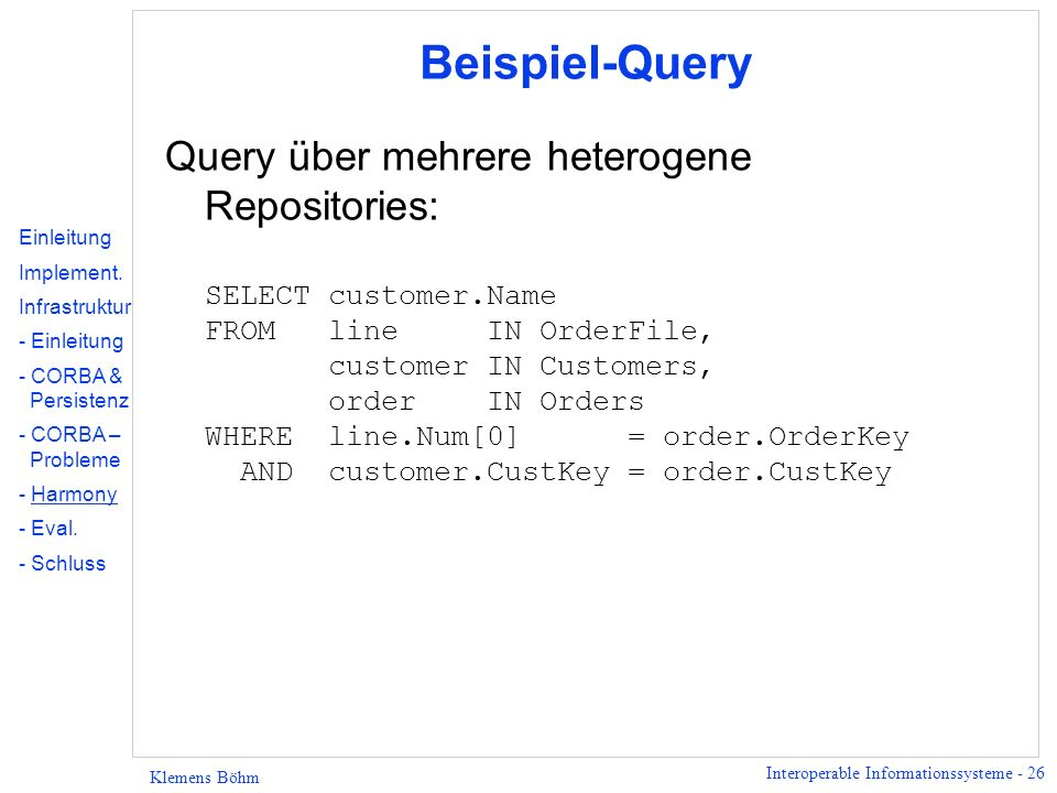 Interoperable Informationssysteme - 26 Klemens Böhm Beispiel-Query Query über mehrere heterogene Repositories: SELECT customer.Name FROM line IN Order