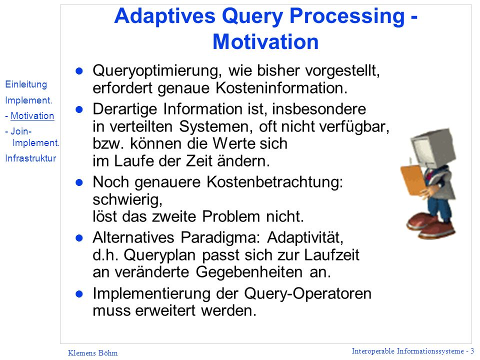 Interoperable Informationssysteme - 3 Klemens Böhm Adaptives Query Processing - Motivation l Queryoptimierung, wie bisher vorgestellt, erfordert genau