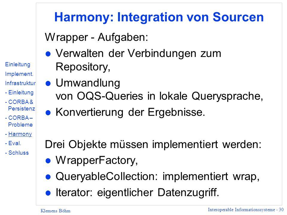 Interoperable Informationssysteme - 30 Klemens Böhm Harmony: Integration von Sourcen Wrapper - Aufgaben: l Verwalten der Verbindungen zum Repository, l Umwandlung von OQS-Queries in lokale Querysprache, l Konvertierung der Ergebnisse.