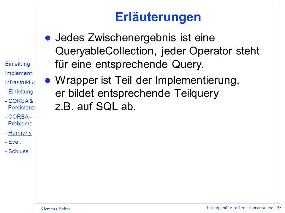 Interoperable Informationssysteme - 33 Klemens Böhm Erläuterungen l Jedes Zwischenergebnis ist eine QueryableCollection, jeder Operator steht für eine entsprechende Query.