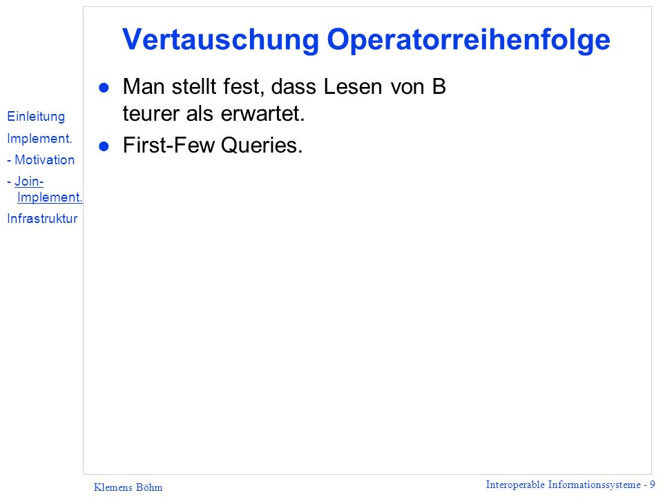 Interoperable Informationssysteme - 40 Klemens Böhm Oracle Order File Customer s Orders Client Projection QueryableCollection Bind-Join QueryableCollection FileSysWrapper QueryableCollection OracleWrapper QueryableCollection OQS Schlussbemerkungen: Verbesserungen made in Harmony l Erhöhte Flexibilität u Queries über mehrere Kollektionen u Heterogene Repositories l Vermeidung der Latency Bulk Data Transfer l Asynchrone Methodenaufrufe Intra-Query Parallelism l Niedriger Ressourcenverbrauch Dataflow- Query Evaluierung Einleitung Implement.