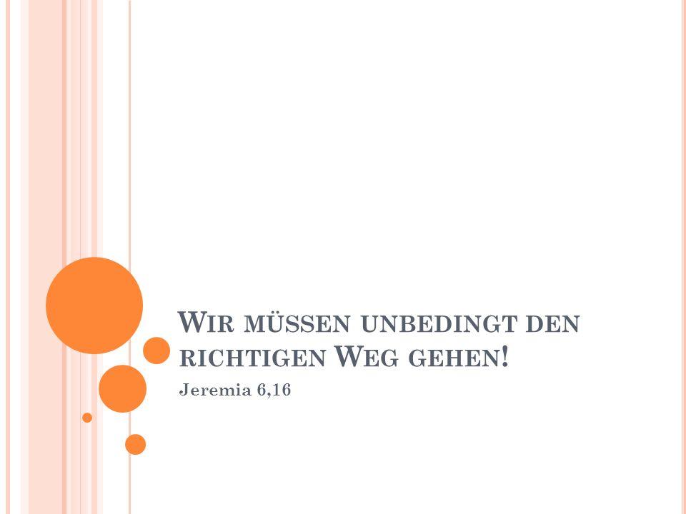 W IR MÜSSEN UNBEDINGT DEN RICHTIGEN W EG GEHEN ! Jeremia 6,16