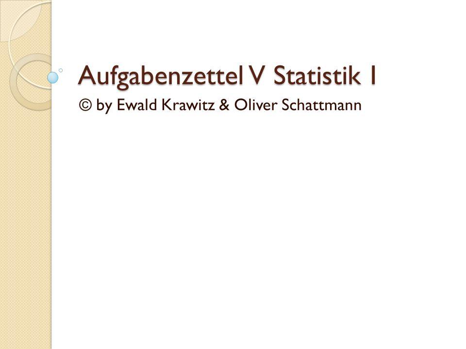 Aufgabenzettel V Statistik I © by Ewald Krawitz & Oliver Schattmann