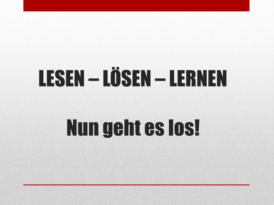 LESEN – LÖSEN – LERNEN Nun geht es los!