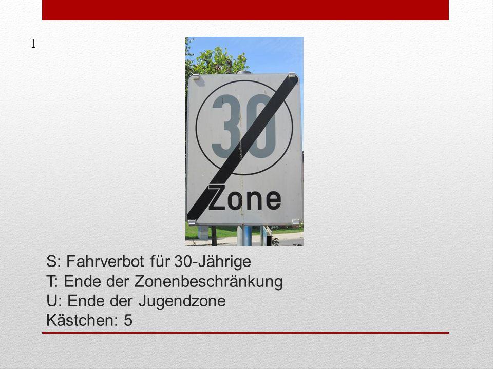 S: Fahrverbot für 30-Jährige T: Ende der Zonenbeschränkung U: Ende der Jugendzone Kästchen: 5 1