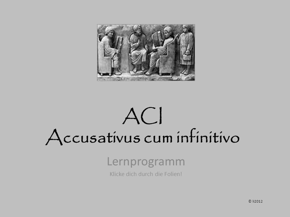 ACI Accusativus cum infinitivo Lernprogramm Klicke dich durch die Folien! © li2012