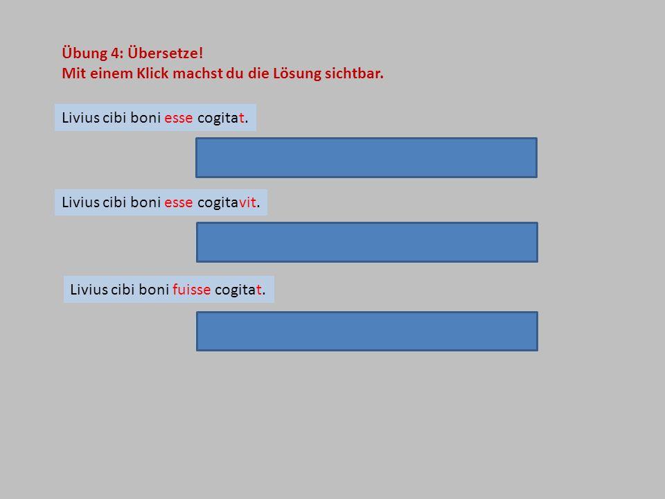 Übung 4: Übersetze! Mit einem Klick machst du die Lösung sichtbar. Livius cibi boni esse cogitat. Livius cibi boni esse cogitavit. Livius cibi boni fu