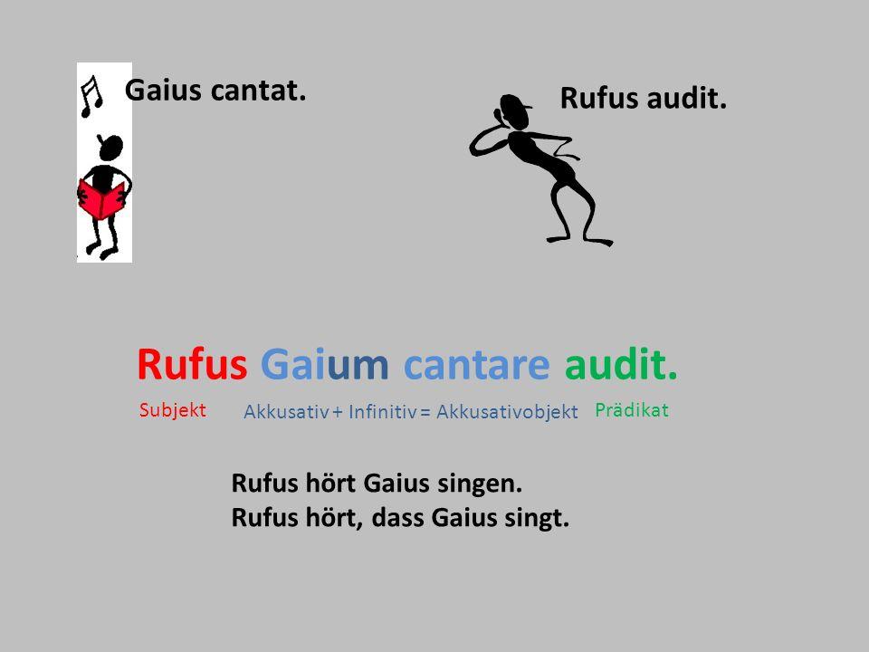Gaius cantat. Rufus audit. Rufus Gaium cantare audit. Rufus hört Gaius singen. Rufus hört, dass Gaius singt. Akkusativ + Infinitiv = Akkusativobjekt S