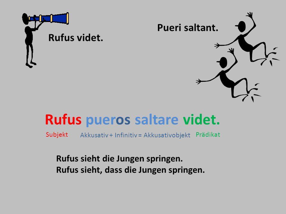 Pueri saltant. Rufus videt. Rufus pueros saltare videt. Rufus sieht die Jungen springen. Rufus sieht, dass die Jungen springen. Akkusativ + Infinitiv