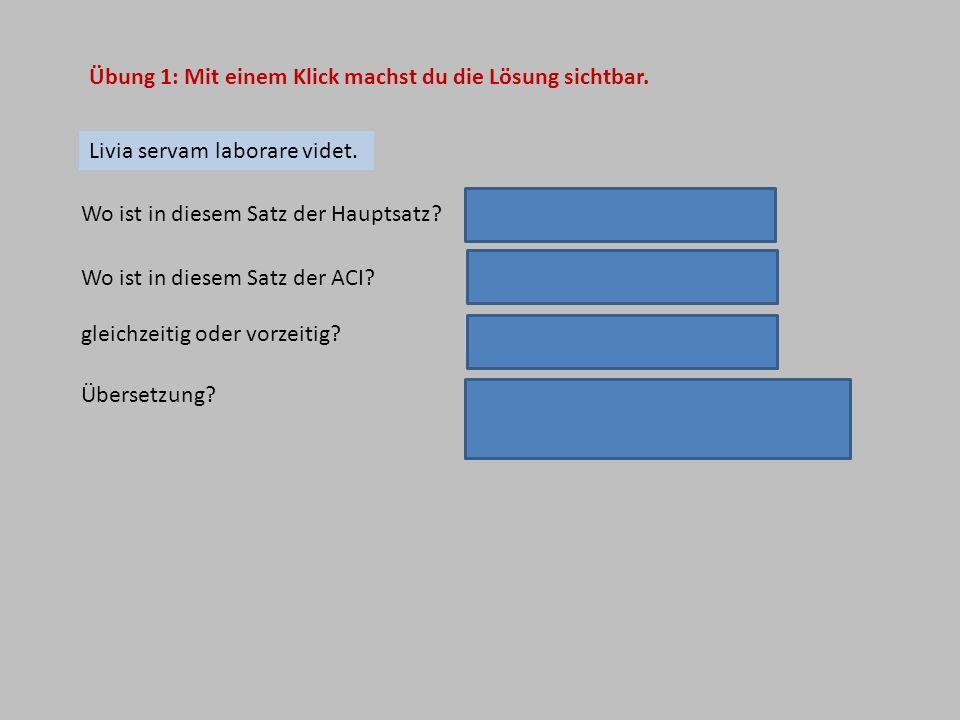 gleichzeitig Übung 1: Mit einem Klick machst du die Lösung sichtbar. Livia servam laborare videt. Wo ist in diesem Satz der Hauptsatz? Livia servam la