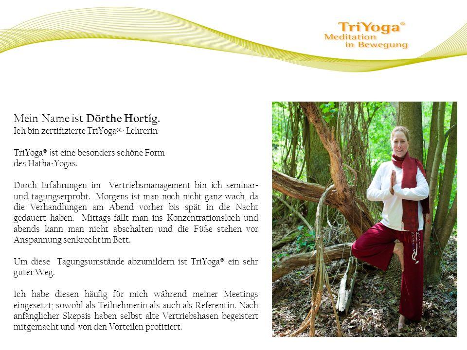 Mein Name ist Dörthe Hortig. Ich bin zertifizierte TriYoga®- Lehrerin TriYoga ® ist eine besonders schöne Form des Hatha-Yogas. Durch Erfahrungen im V