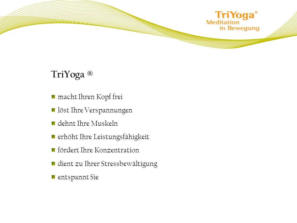 TriYoga ® macht Ihren Kopf frei löst Ihre Verspannungen dehnt Ihre Muskeln erhöht Ihre Leistungsfähigkeit fördert Ihre Konzentration dient zu Ihrer St