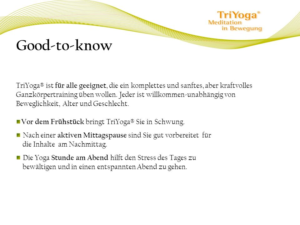 Good-to-know TriYoga® ist für alle geeignet, die ein komplettes und sanftes, aber kraftvolles Ganzkörpertraining üben wollen. Jeder ist willkommen-una