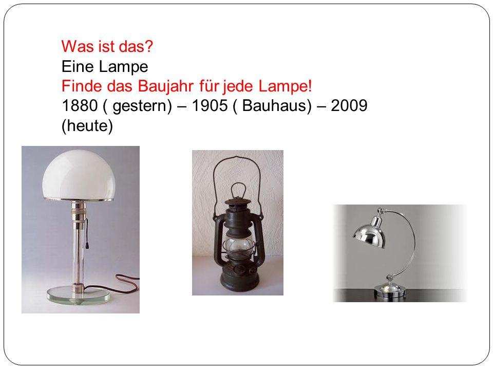 Was ist das? Eine Lampe Finde das Baujahr für jede Lampe! 1880 ( gestern) – 1905 ( Bauhaus) – 2009 (heute)