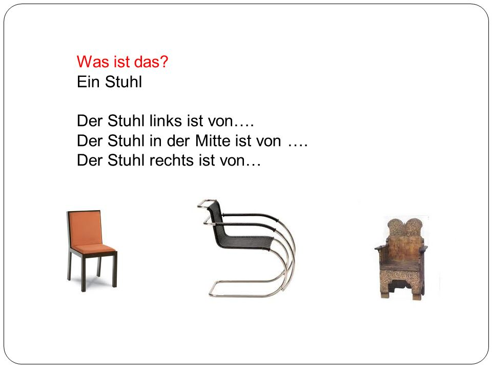 Was ist das? Ein Stuhl Der Stuhl links ist von…. Der Stuhl in der Mitte ist von …. Der Stuhl rechts ist von…