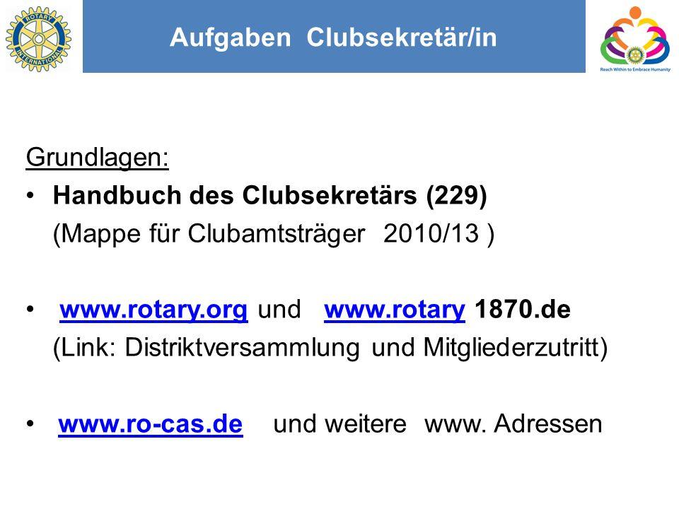 Aufgaben Clubsekretär/in Grundlagen: Handbuch des Clubsekretärs (229) (Mappe für Clubamtsträger 2010/13 ) www.rotary.org und www.rotary 1870.dewww.rotary.orgwww.rotary (Link: Distriktversammlung und Mitgliederzutritt) www.ro-cas.de und weitere www.