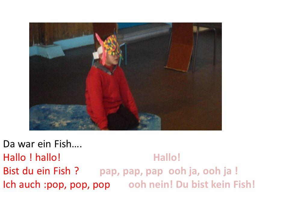 Da war ein Fish…. Hallo ! hallo! Hallo! Bist du ein Fish ? pap, pap, pap ooh ja, ooh ja ! Ich auch :pop, pop, pop ooh nein! Du bist kein Fish!