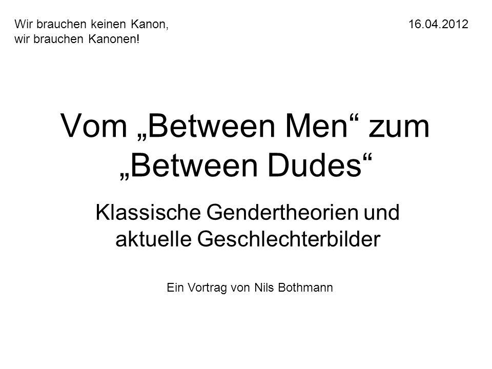 Vom Between Men zum Between Dudes Klassische Gendertheorien und aktuelle Geschlechterbilder Wir brauchen keinen Kanon,16.04.2012 wir brauchen Kanonen!