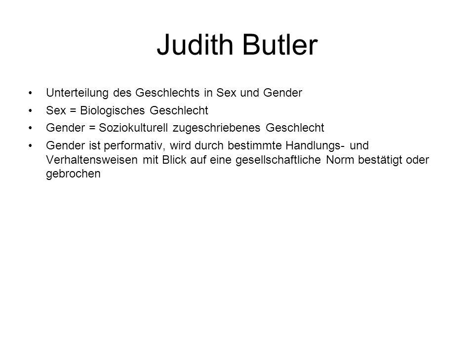 Judith Butler Unterteilung des Geschlechts in Sex und Gender Sex = Biologisches Geschlecht Gender = Soziokulturell zugeschriebenes Geschlecht Gender i