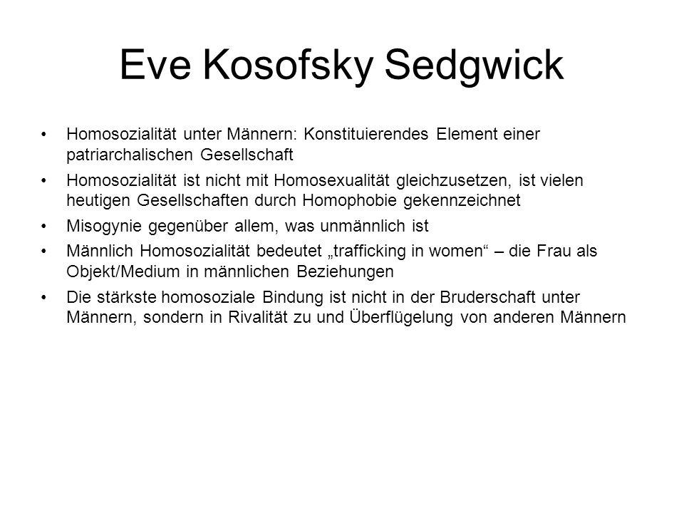 Eve Kosofsky Sedgwick Homosozialität unter Männern: Konstituierendes Element einer patriarchalischen Gesellschaft Homosozialität ist nicht mit Homosex
