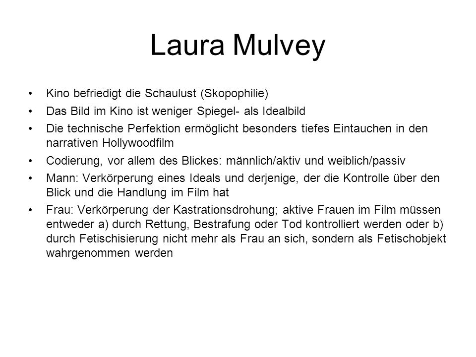 Laura Mulvey Kino befriedigt die Schaulust (Skopophilie) Das Bild im Kino ist weniger Spiegel- als Idealbild Die technische Perfektion ermöglicht beso