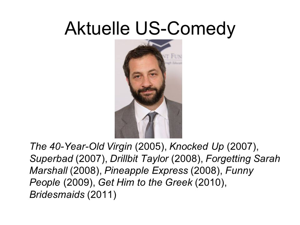 Aktuelle US-Comedy The 40-Year-Old Virgin (2005), Knocked Up (2007), Superbad (2007), Drillbit Taylor (2008), Forgetting Sarah Marshall (2008), Pineap
