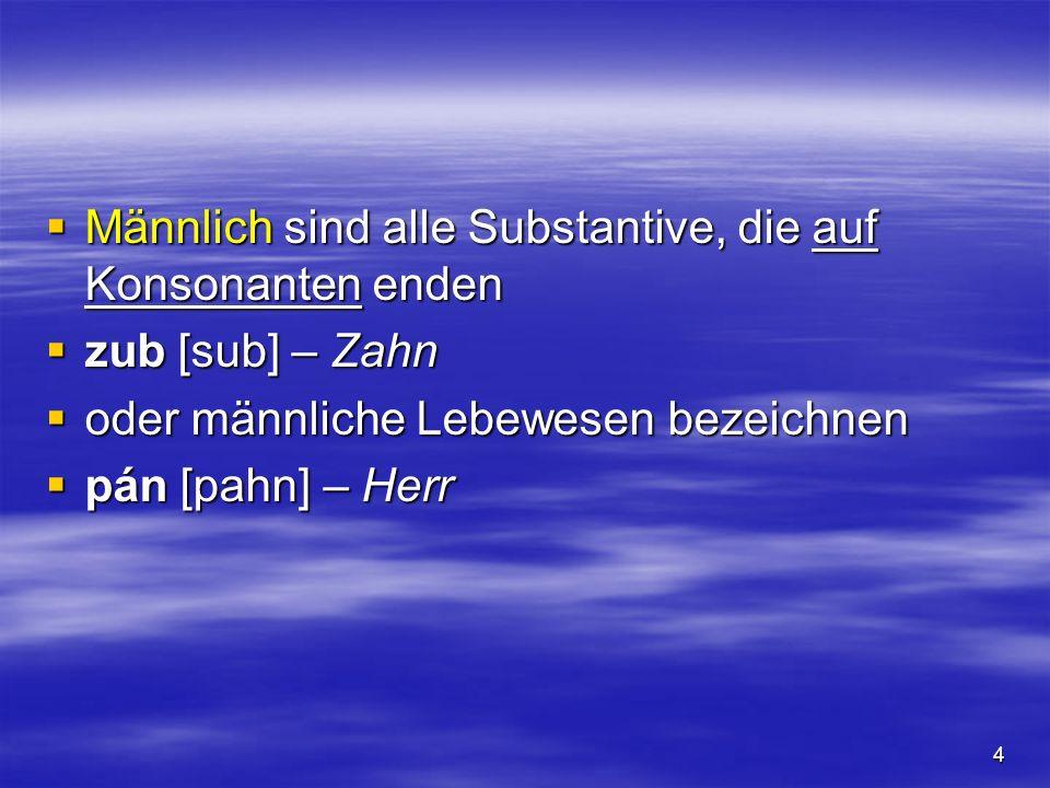 4 Männlich sind alle Substantive, die auf Konsonanten enden Männlich sind alle Substantive, die auf Konsonanten enden zub [sub] – Zahn zub [sub] – Zah