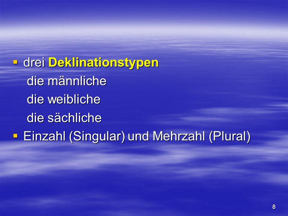 8 drei Deklinationstypen drei Deklinationstypen die männliche die weibliche die sächliche Einzahl (Singular) und Mehrzahl (Plural) Einzahl (Singular)