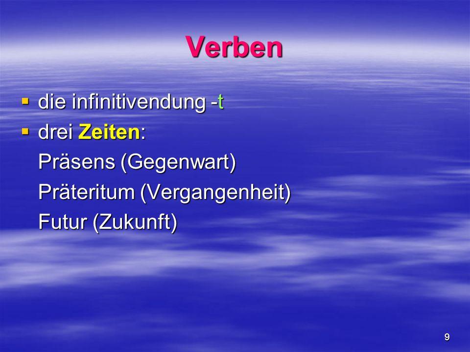 9 Verben die infinitivendung -t die infinitivendung -t drei Zeiten: drei Zeiten: Präsens (Gegenwart) Präteritum (Vergangenheit) Futur (Zukunft)