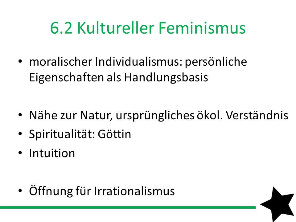 6.2 Kultureller Feminismus moralischer Individualismus: persönliche Eigenschaften als Handlungsbasis Nähe zur Natur, ursprüngliches ökol. Verständnis