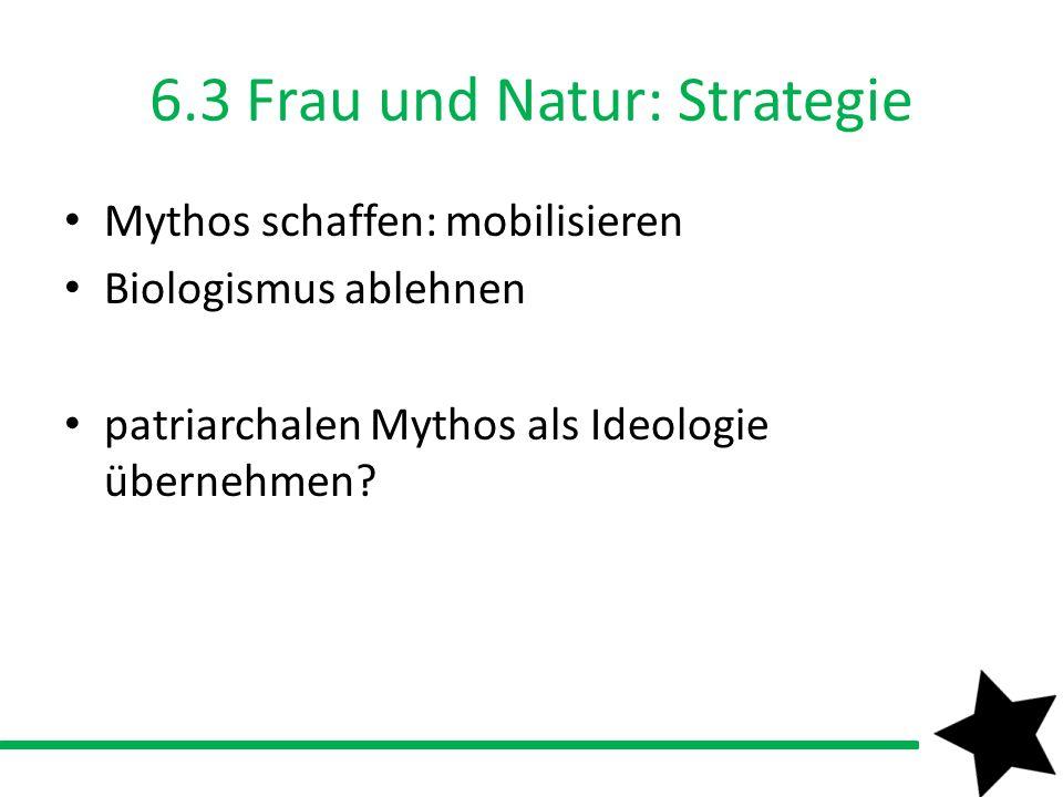 6.3 Frau und Natur: Strategie Mythos schaffen: mobilisieren Biologismus ablehnen patriarchalen Mythos als Ideologie übernehmen?