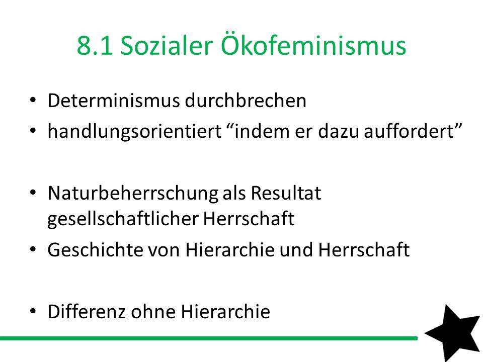8.1 Sozialer Ökofeminismus Determinismus durchbrechen handlungsorientiert indem er dazu auffordert Naturbeherrschung als Resultat gesellschaftlicher H
