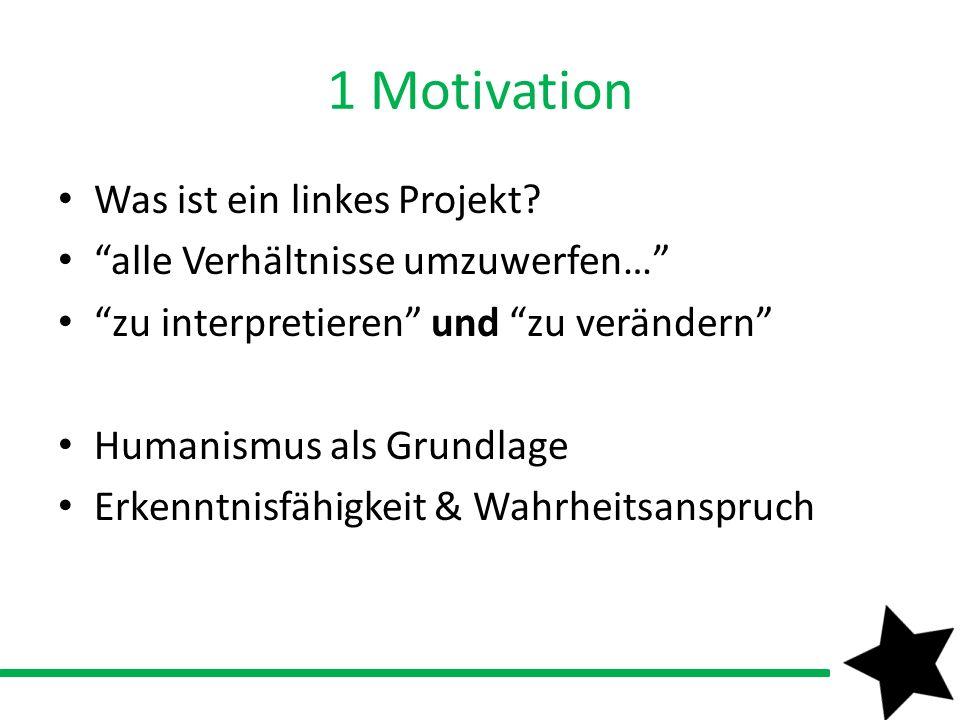 1 Motivation Was ist ein linkes Projekt? alle Verhältnisse umzuwerfen… zu interpretieren und zu verändern Humanismus als Grundlage Erkenntnisfähigkeit