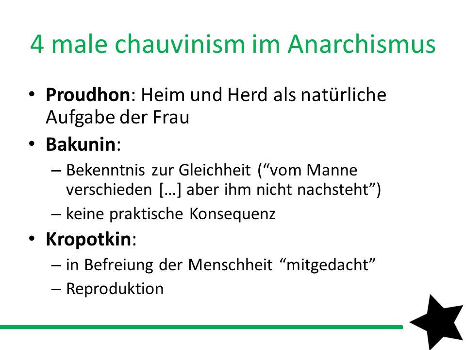 4 male chauvinism im Anarchismus Proudhon: Heim und Herd als natürliche Aufgabe der Frau Bakunin: – Bekenntnis zur Gleichheit (vom Manne verschieden [