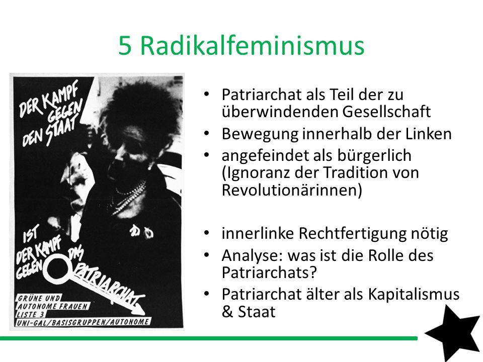 5 Radikalfeminismus Patriarchat als Teil der zu überwindenden Gesellschaft Bewegung innerhalb der Linken angefeindet als bürgerlich (Ignoranz der Trad