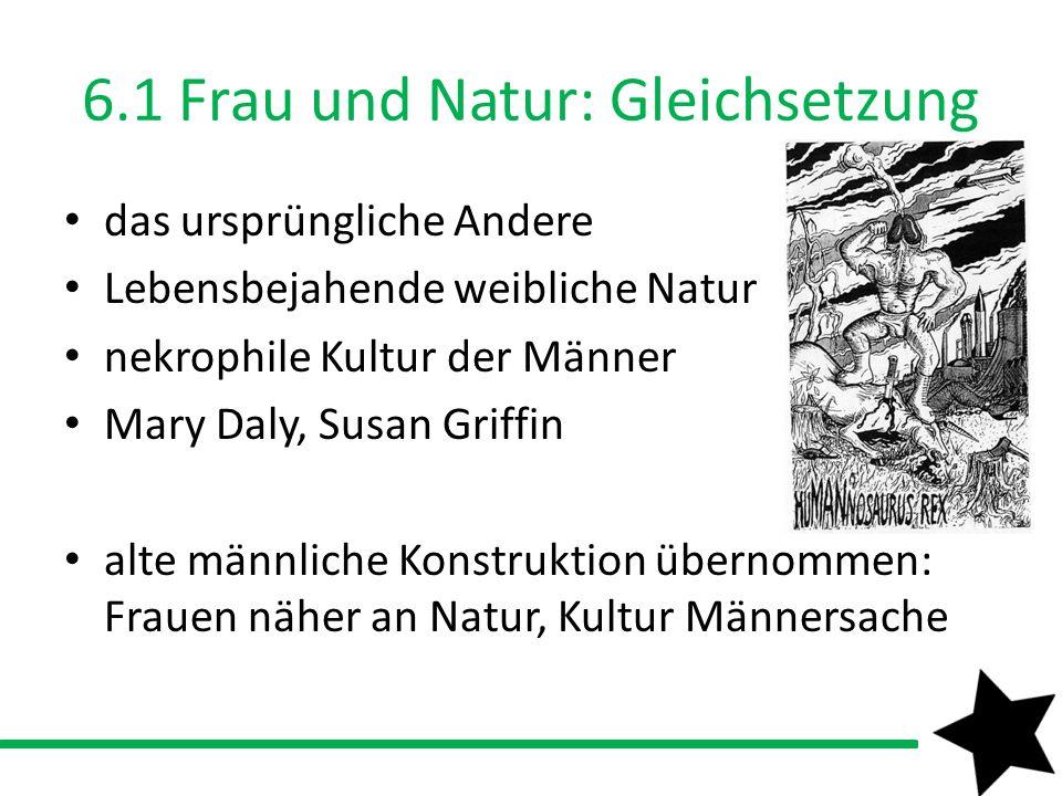 6.1 Frau und Natur: Gleichsetzung das ursprüngliche Andere Lebensbejahende weibliche Natur nekrophile Kultur der Männer Mary Daly, Susan Griffin alte