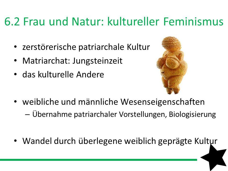 6.2 Frau und Natur: kultureller Feminismus zerstörerische patriarchale Kultur Matriarchat: Jungsteinzeit das kulturelle Andere weibliche und männliche