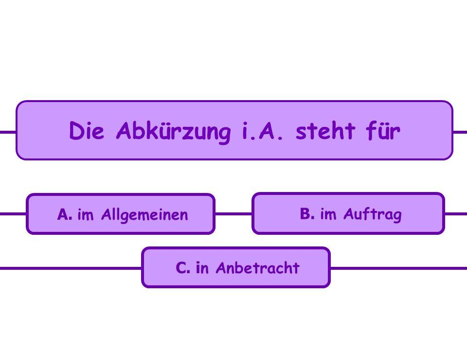 C. i n Anbetracht A. im Allgemeinen B. im Auftrag Die Abkürzung i.A. steht für