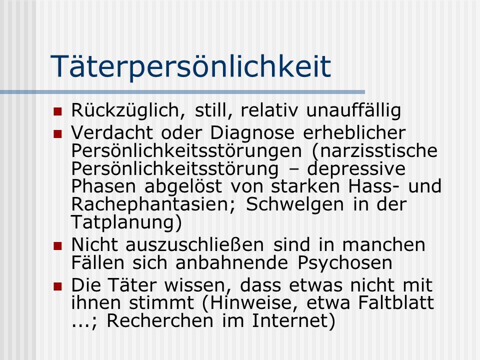 Täterpersönlichkeit Rückzüglich, still, relativ unauffällig Verdacht oder Diagnose erheblicher Persönlichkeitsstörungen (narzisstische Persönlichkeits