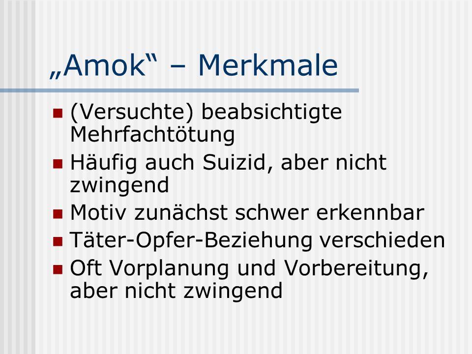 Amok – Merkmale (Versuchte) beabsichtigte Mehrfachtötung Häufig auch Suizid, aber nicht zwingend Motiv zunächst schwer erkennbar Täter-Opfer-Beziehung