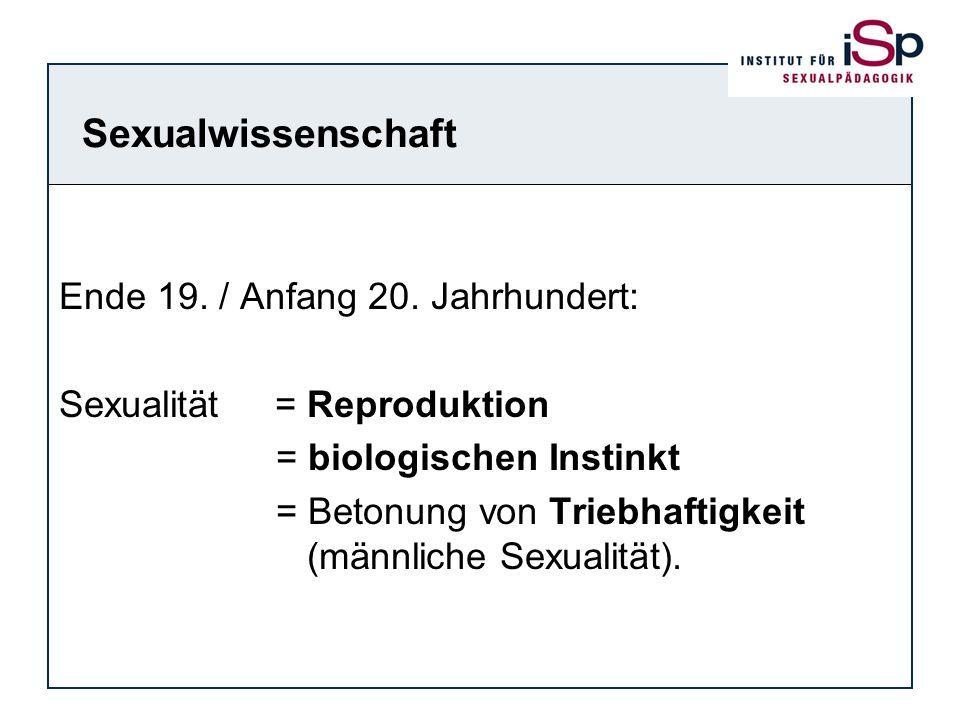Sexualwissenschaft Ende 19. / Anfang 20. Jahrhundert: Sexualität = Reproduktion = biologischen Instinkt = Betonung von Triebhaftigkeit (männliche Sexu