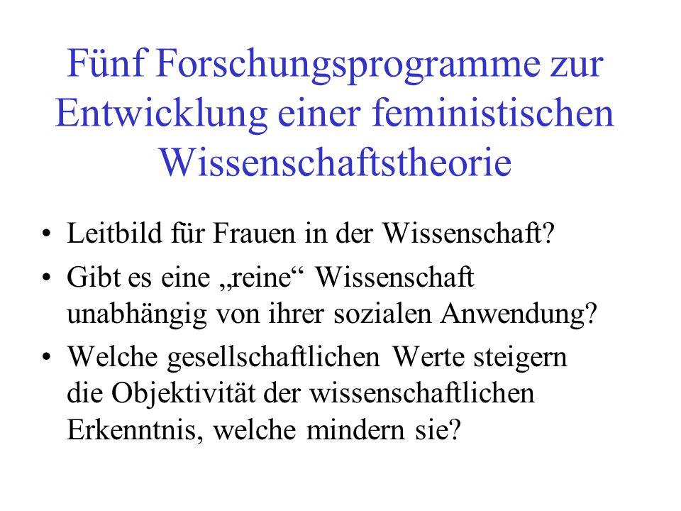 Fünf Forschungsprogramme zur Entwicklung einer feministischen Wissenschaftstheorie Leitbild für Frauen in der Wissenschaft? Gibt es eine reine Wissens